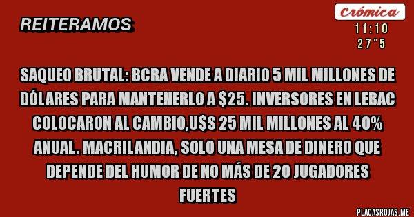 Placas Rojas - Saqueo brutal: BCRA vende a diario 5 mil millones de dólares para mantenerlo a $25. Inversores en Lebac colocaron al cambio,U$S 25 mil millones al 40% anual. MACRILANDIA, SOLO UNA MESA DE DINERO QUE DEPENDE DEL HUMOR DE NO MÁS DE 20 JUGADORES FUERTES