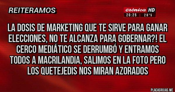 Placas Rojas - La dosis de marketing que te sirve para ganar elecciones, no te alcanza para gobernar?! El cerco mediático se derrumbó y entramos todos a Macrilandia, salimos en la foto pero los quetejedis nos miran azorados