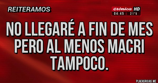 Placas Rojas - No llegaré a fin de mes pero al menos Macri tampoco.