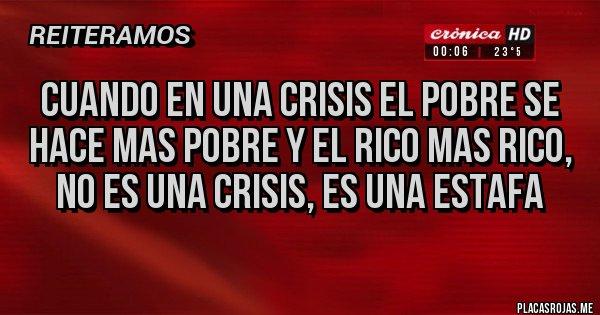 Placas Rojas - CUANDO EN UNA CRISIS EL POBRE SE HACE MAS POBRE Y EL RICO MAS RICO, NO ES UNA CRISIS, ES UNA ESTAFA
