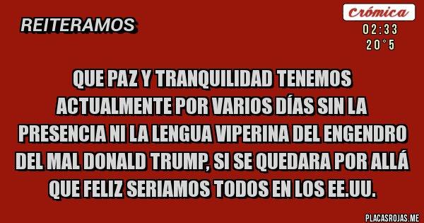 Placas Rojas - QUE PAZ Y TRANQUILIDAD TENEMOS ACTUALMENTE POR VARIOS DÍAS SIN LA PRESENCIA NI LA LENGUA VIPERINA DEL ENGENDRO DEL MAL DONALD TRUMP, SI SE QUEDARA POR ALLÁ QUE FELIZ SERIAMOS TODOS EN LOS EE.UU.
