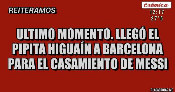 Placas Rojas - ULTIMO MOMENTO. LLEGÓ EL PIPITA HIGUAÍN A BARCELONA PARA EL CASAMIENTO DE MESSI