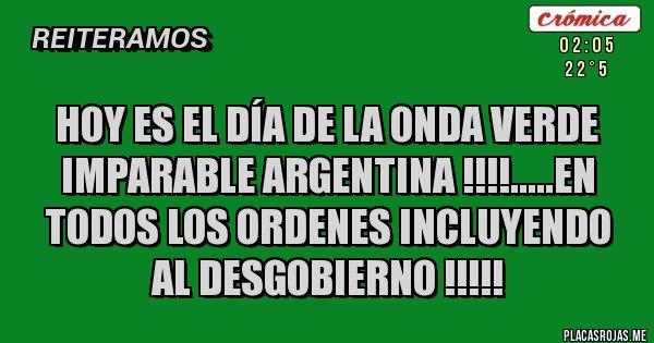 Placas Rojas - HOY ES EL DÍA DE LA ONDA VERDE IMPARABLE ARGENTINA !!!!.....EN TODOS LOS ORDENES INCLUYENDO AL DESGOBIERNO !!!!!