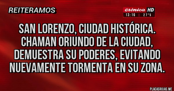 Placas Rojas - SAN LORENZO, CIUDAD HISTÓRICA. CHAMAN ORIUNDO DE LA CIUDAD,  DEMUESTRA SU PODERES, EVITANDO NUEVAMENTE TORMENTA EN SU ZONA.