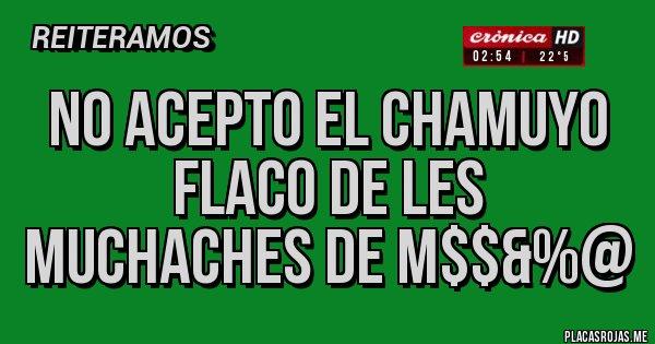 Placas Rojas - NO ACEPTO EL CHAMUYO FLACO DE LES MUCHACHES DE M$$&%@