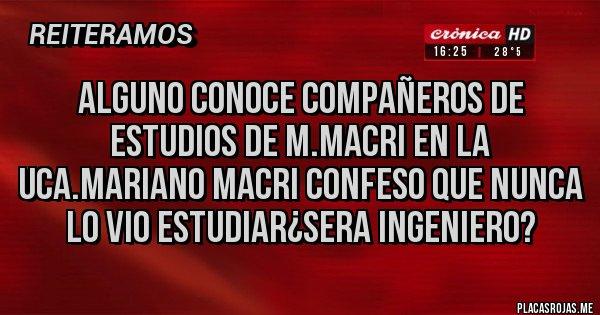 Placas Rojas - Alguno conoce compañeros de estudios de M.Macri en la UCA.Mariano Macri confeso que nunca lo vio estudiar¿Sera Ingeniero?