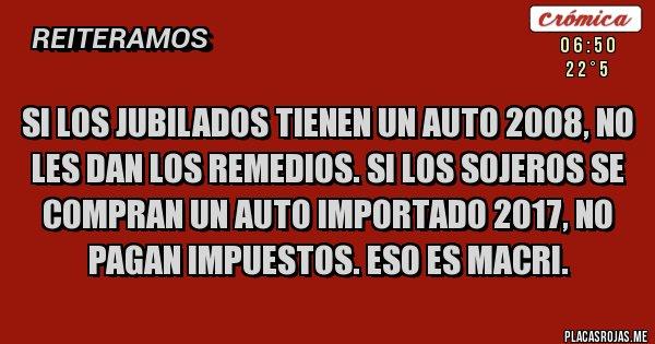 Placas Rojas - Si los jubilados tienen un auto 2008, no les dan los remedios. Si los sojeros se compran un auto importado 2017, no pagan impuestos. Eso es Macri.