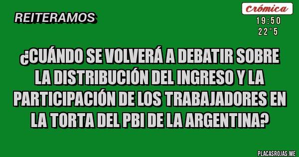 Placas Rojas - ¿Cuándo se volverá a debatir sobre la Distribución del ingreso y la Participación de los trabajadores en la torta del PBI de la Argentina?