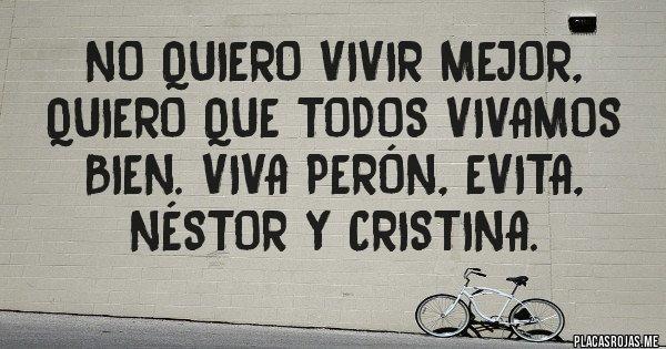 Placas Rojas - No quiero vivir mejor,  quiero que todos vivamos bien. Viva Perón, Evita, Néstor y Cristina.
