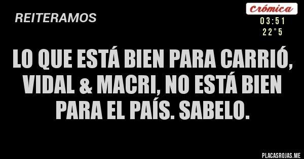 Placas Rojas - Lo que está bien para Carrió, Vidal & Macri, no está bien para el país. Sabelo.