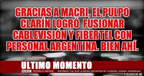 Placas Rojas - Gracias a Macri, el pulpo Clarín logró  fusionar Cablevisión y Fibertel con Personal Argentina. Bien ahí.