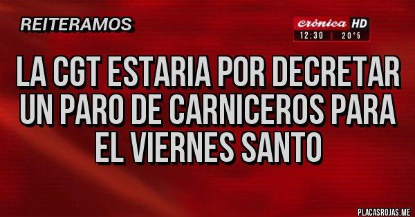 Placas Rojas - LA CGT ESTARIA POR DECRETAR UN PARO DE CARNICEROS PARA EL VIERNES SANTO