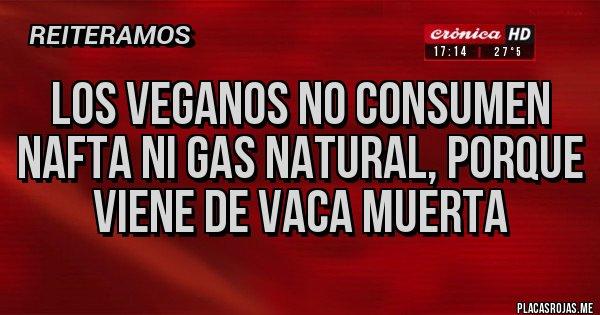 Placas Rojas - Los veganos no consumen nafta ni gas natural, porque viene de vaca muerta