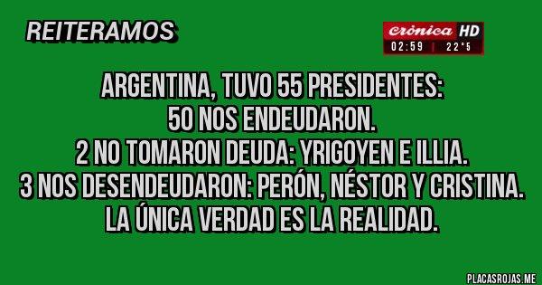 Placas Rojas - Argentina, tuvo 55 Presidentes:  50 nos endeudaron. 2 no tomaron deuda: Yrigoyen e Illia. 3 nos desendeudaron: Perón, Néstor y Cristina. La única verdad es la realidad.