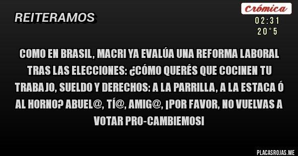 Como en Brasil, Macri ya evalúa una reforma laboral tras las elecciones: ¿cómo querés QUE COCINEN tu trabajo, sueldo y derechos: a la parrilla, a la estaca ó al horno? Abuel@, Tí@, Amig@, ¡POR FAVOR, NO VUELVAS A VOTAR PRO-Cambiemos!
