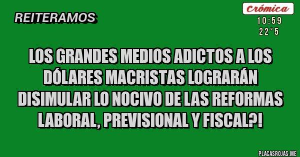 Placas Rojas - Los grandes medios adictos a los dólares macristas lograrán disimular lo nocivo de las reformas laboral, previsional y fiscal?!