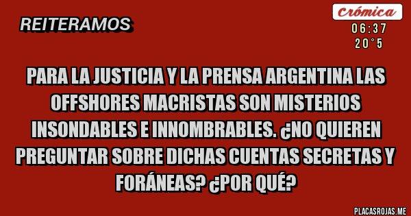 Placas Rojas - Para la Justicia y la Prensa Argentina las offshores macristas son misterios insondables e innombrables. ¿No quieren preguntar sobre dichas cuentas secretas y foráneas? ¿POR QUÉ?
