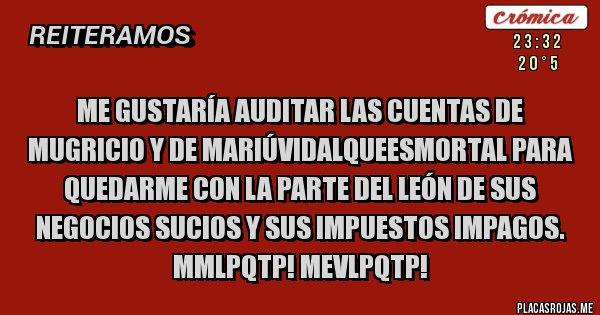 Placas Rojas - Me gustaría auditar las cuentas de Mugricio y de MariúVidalQueEsMortal para quedarme con la parte del león de sus negocios sucios y sus impuestos impagos. MMLPQTP! MEVLPQTP!