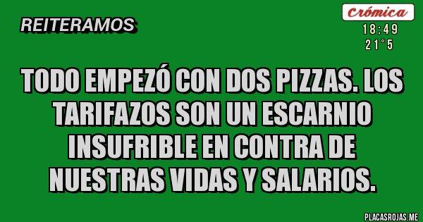 Placas Rojas - Todo empezó con dos pizzas. Los tarifazos son un escarnio insufrible en contra de nuestras vidas y salarios.