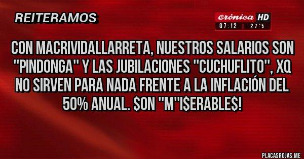 Placas Rojas - Con MacriVidalLarreta, nuestros Salarios son ''Pindonga'' y las jubilaciones ''Cuchuflito'', xq no sirven para nada frente a la inflación del 50% anual. $on ''M''i$erable$!