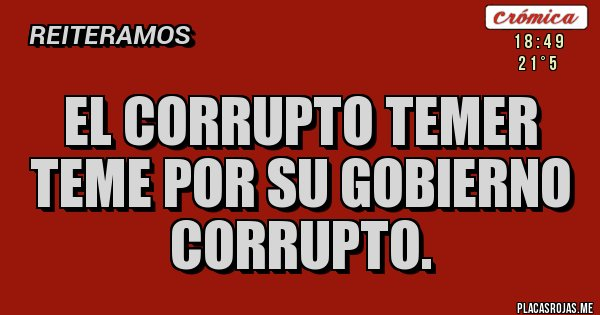 Placas Rojas - El corrupto Temer  teme por su Gobierno corrupto.