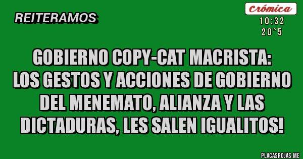 Placas Rojas - GOBIERNO COPY-CAT MACRISTA:  LOS GESTOS Y ACCIONES DE GOBIERNO DEL MENEMATO, ALIANZA Y LAS DICTADURAS, LES SALEN IGUALITOS!