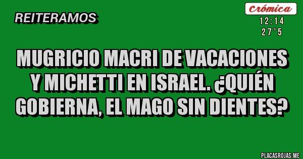 Placas Rojas - Mugricio Macri de vacaciones y Michetti en Israel. ¿Quién gobierna, el Mago sin dientes?