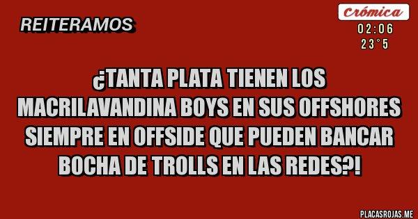Placas Rojas - ¿Tanta plata tienen los Macrilavandina Boys en sus offshores siempre en offside que pueden bancar bocha de trolls en las redes?!