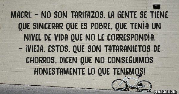 Placas Rojas - MACRI: - NO SON TARIFAZOS, LA GENTE SE TIENE QUE SINCERAR QUE ES POBRE, QUE TENÍA UN NIVEL DE VIDA QUE NO LE CORRESPONDÍA. - ¡VIEJA, ESTOS, QUE SON TATARANIETOS DE CHORROS, DICEN QUE NO CONSEGUIMOS HONESTAMENTE LO QUE TENEMOS!