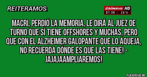 Placas Rojas - MACRI, PERDIÓ LA MEMORIA, LE DIRÁ AL JUEZ DE TURNO QUE SÍ TIENE OFFSHORES Y MUCHAS, PERO QUE CON EL ALZHEIMER GALOPANTE QUE LO AQUEJA, NO RECUERDA DÓNDE ES QUE LAS TIENE! - JAJAJAAMPLIAREMOS!