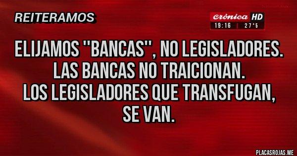 Placas Rojas - Elijamos ''bancas'', no legisladores.  Las bancas no traicionan.  Los legisladores que transfugan,  se van.
