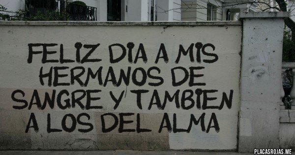 Placas Rojas - FELIZ DIA A MIS HERMANOS DE SANGRE Y TAMBIEN A LOS DEL ALMA
