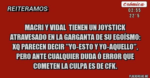 Placas Rojas - Macri y Vidal  tienen un joystick atravesado en la garganta de su EGOÍSMO: xq parecen decir ''yo-esto y yo-aquello'', pero ante cualquier duda ó error que cometen la culpa es de CFK.
