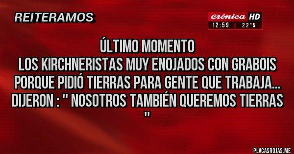 Placas Rojas - Último momento Los Kirchneristas muy enojados con Grabois porque pidió tierras para gente que trabaja... Dijeron : '' NOSOTROS TAMBIÉN QUEREMOS TIERRAS ''