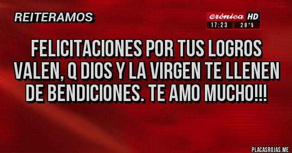 Placas Rojas - FELICITACIONES POR TUS LOGROS VALEN, Q DIOS Y LA VIRGEN TE LLENEN DE BENDICIONES. TE AMO MUCHO!!!