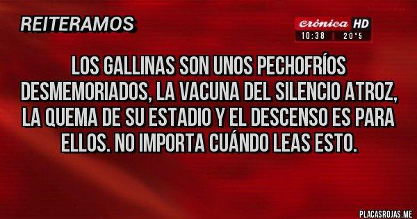 Placas Rojas - Los Gallinas son unos pechofríos desmemoriados, la vacuna del silencio atroz, la quema de su estadio y el descenso es para ellos. No importa cuándo leas esto.