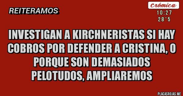 Placas Rojas - Investigan a kirchneristas si hay cobros por defender a Cristina, o porque son demasiados pelotudos, ampliaremos