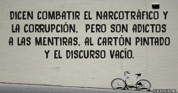 Placas Rojas - Dicen combatir el narcotráfico y la corrupción,  pero son adictos a las mentiras, al cartón pintado y el discurso vacío.