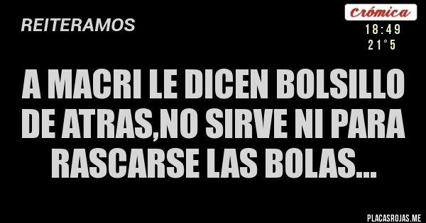 Placas Rojas - A MACRI LE DICEN BOLSILLO DE ATRAS,NO SIRVE NI PARA RASCARSE LAS BOLAS...