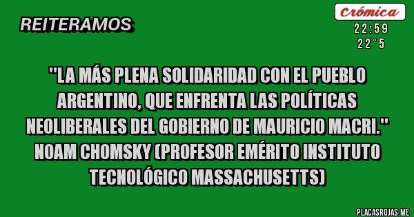 Placas Rojas - ''La más plena Solidaridad con el Pueblo Argentino, que enfrenta las políticas neoliberales del gobierno de Mauricio Macri.''  Noam Chomsky (Profesor Emérito Instituto Tecnológico Massachusetts)