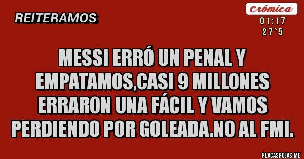 Placas Rojas - Messi erró un penal y empatamos,casi 9 millones erraron una fácil y vamos perdiendo por goleada.No al FMI.