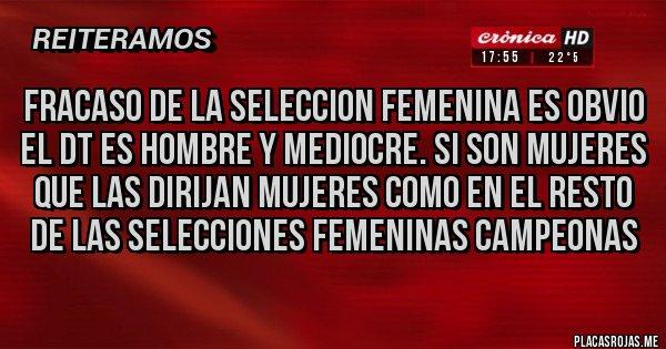 Placas Rojas - fracaso de la seleccion femenina es obvio el dt es hombre y mediocre. si son mujeres que las dirijan mujeres como en el resto de las selecciones femeninas campeonas