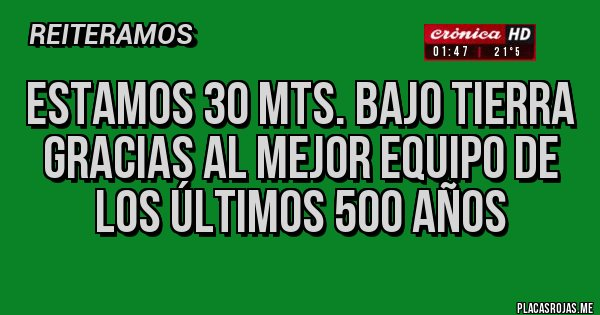 Placas Rojas - ESTAMOS 30 MTS. BAJO TIERRA GRACIAS AL MEJOR EQUIPO DE LOS ÚLTIMOS 500 AÑOS