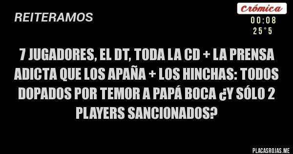 Placas Rojas - 7 jugadores, el DT, toda la CD + la prensa adicta que los apaña + los hinchas: TODOS dopados por temor a Papá BOCA ¿y sólo 2 players sancionados?