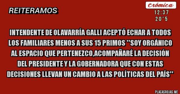 Placas Rojas - INTENDENTE DE OLAVARRÍA GALLI ACEPTÓ ECHAR A TODOS LOS FAMILIARES MENOS A SUS 15 PRIMOS ''SOY ORGÁNICO AL ESPACIO QUE PERTENEZCO,ACOMPAÑARÉ LA DECISIÓN DEL PRESIDENTE Y LA GOBERNADORA QUE CON ESTAS DECISIONES LLEVAN UN CAMBIO A LAS POLÍTICAS DEL PAÍS''