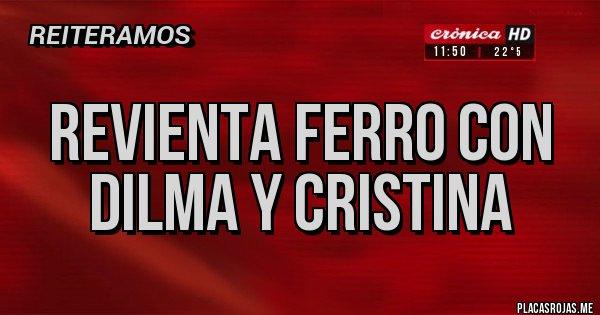 Placas Rojas - REVIENTA FERRO CON DILMA Y CRISTINA