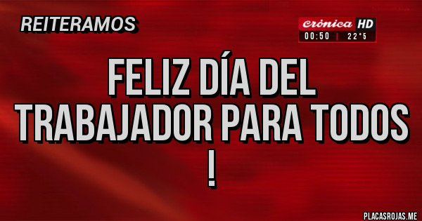 Placas Rojas - Feliz día del trabajador para todos !