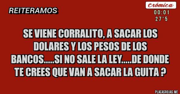 Placas Rojas - SE VIENE CORRALITO, A SACAR LOS DOLARES Y LOS PESOS DE LOS BANCOS.....SI NO SALE LA LEY.....DE DONDE TE CREES QUE VAN A SACAR LA GUITA ?