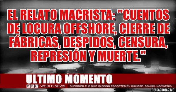 Placas Rojas - EL RELATO MACRISTA: ''CUENTOS DE LOCURA OFFSHORE, CIERRE DE FÁBRICAS, DESPIDOS, CENSURA, REPRESIÓN Y MUERTE.''