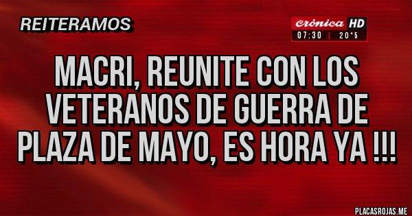Placas Rojas - MACRI, REUNITE CON LOS VETERANOS DE GUERRA DE PLAZA DE MAYO, ES HORA YA !!!